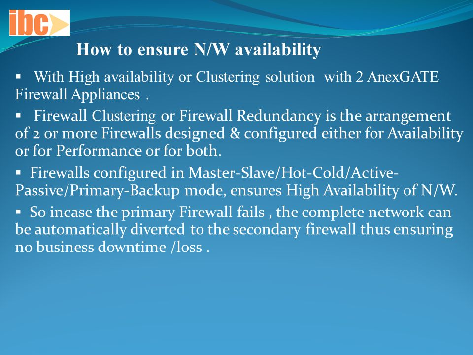 How to ensure N/W availability  With High availability or Clustering solution with 2 AnexGATE Firewall Appliances.  Firewall Clustering or Firewall