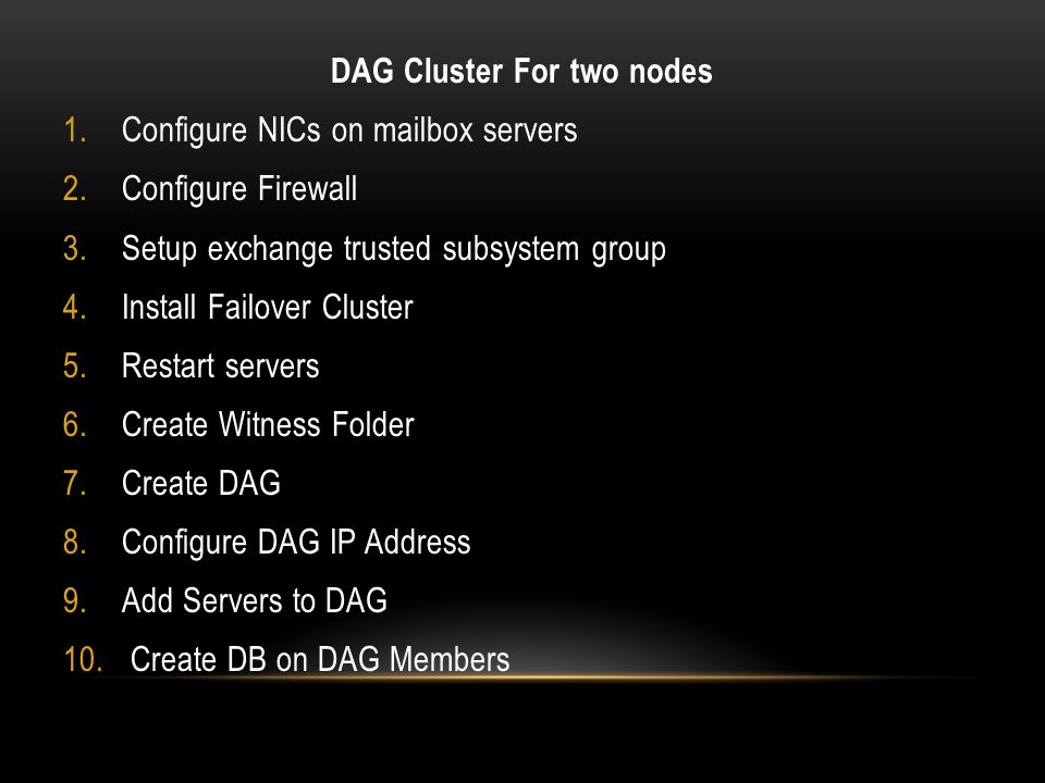 DAG Cluster For two nodes 1.Configure NICs on mailbox servers 2.Configure Firewall 3.Setup exchange trusted subsystem group 4.Install Failover Cluster 5.Restart servers 6.Create Witness Folder 7.Create DAG 8.Configure DAG IP Address 9.Add Servers to DAG 10.