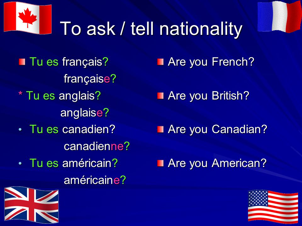 To ask / tell nationality Tu es français. française.