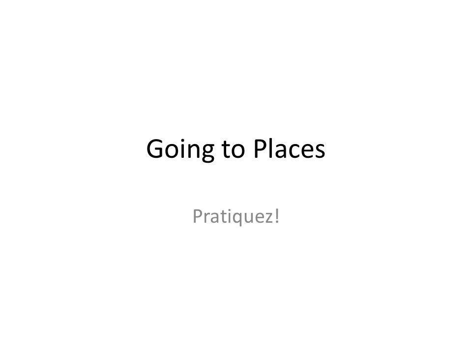Going to Places Pratiquez!
