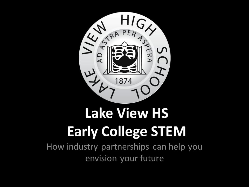 Lake View HS Early College STEM How industry partnerships can help you envision your future