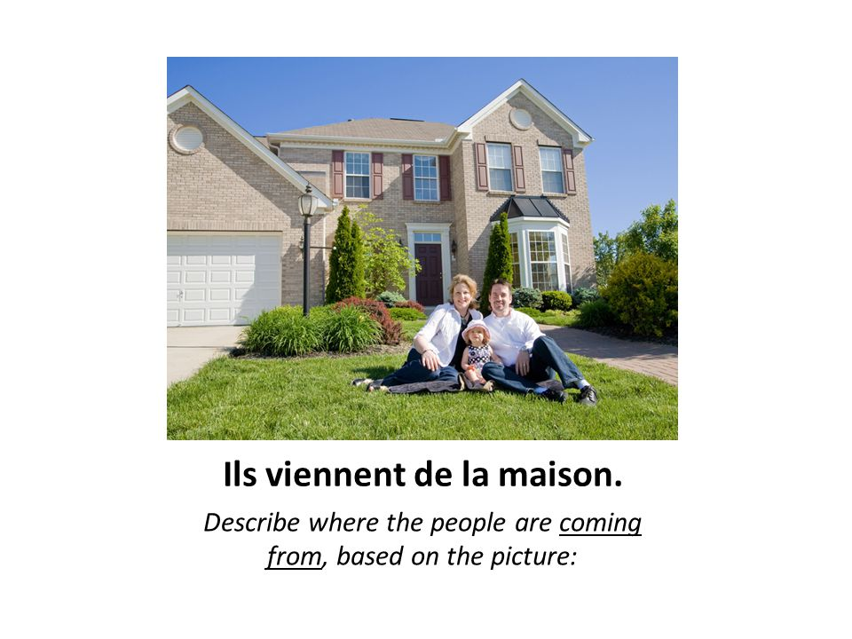 Ils viennent de la maison. Describe where the people are coming from, based on the picture: