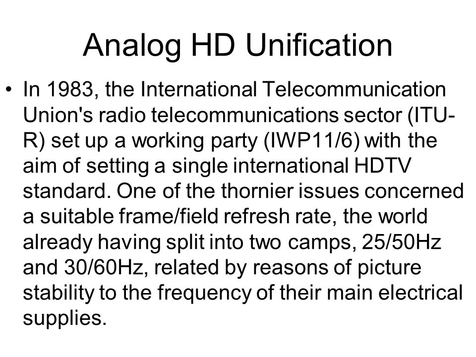 Analog HD Unification In 1983, the International Telecommunication Union s radio telecommunications sector (ITU- R) set up a working party (IWP11/6) with the aim of setting a single international HDTV standard.