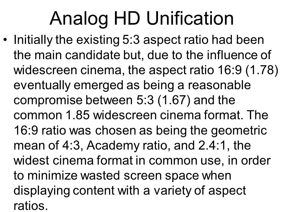 Analog HD Unification Initially the existing 5:3 aspect ratio had been the main candidate but, due to the influence of widescreen cinema, the aspect ratio 16:9 (1.78) eventually emerged as being a reasonable compromise between 5:3 (1.67) and the common 1.85 widescreen cinema format.