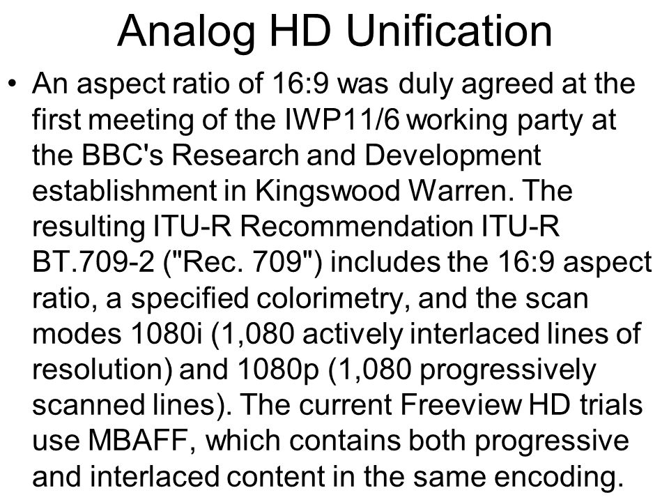 Analog HD Unification An aspect ratio of 16:9 was duly agreed at the first meeting of the IWP11/6 working party at the BBC s Research and Development establishment in Kingswood Warren.