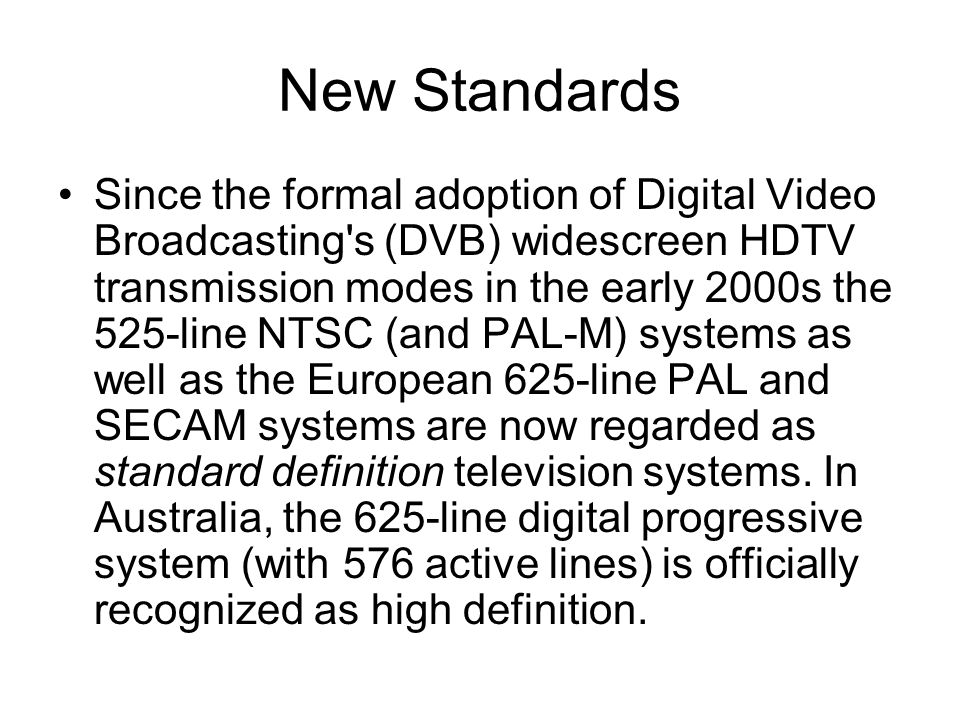 New Standards Since the formal adoption of Digital Video Broadcasting s (DVB) widescreen HDTV transmission modes in the early 2000s the 525-line NTSC (and PAL-M) systems as well as the European 625-line PAL and SECAM systems are now regarded as standard definition television systems.