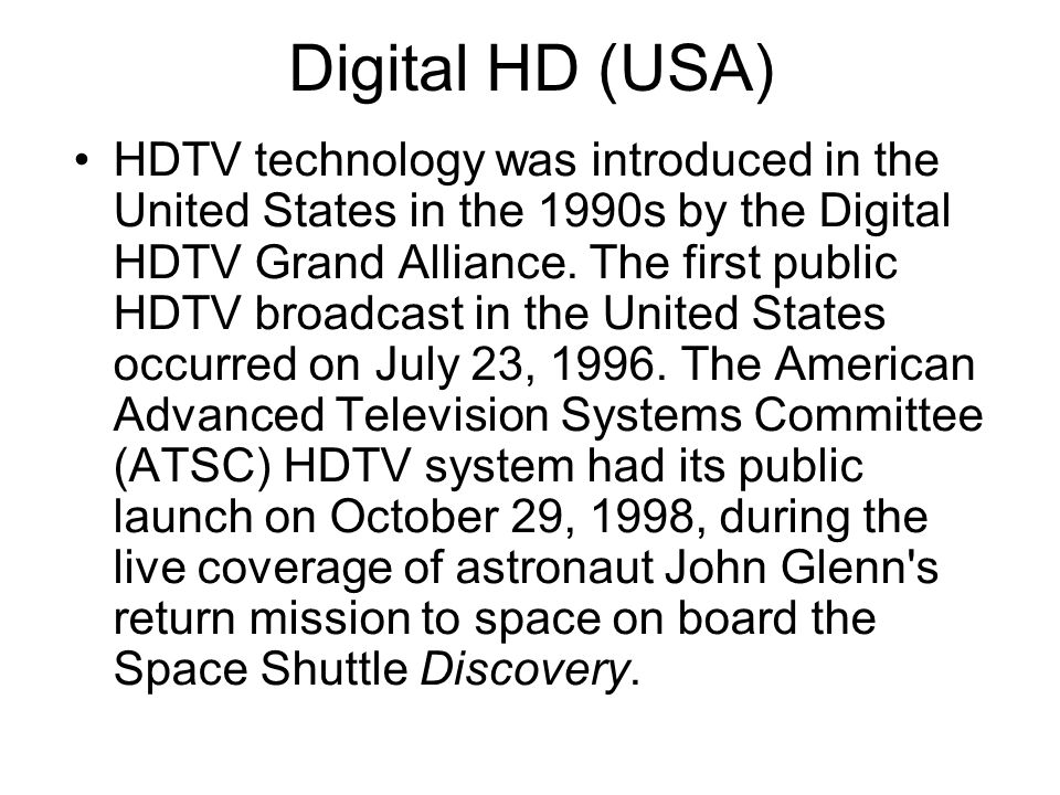 Digital HD (USA) HDTV technology was introduced in the United States in the 1990s by the Digital HDTV Grand Alliance.