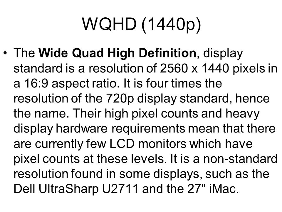 WQHD (1440p) The Wide Quad High Definition, display standard is a resolution of 2560 x 1440 pixels in a 16:9 aspect ratio.