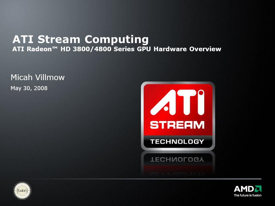ATI Stream Computing ATI Radeon™ HD 3800/4800 Series GPU Hardware Overview Micah Villmow May 30, 2008