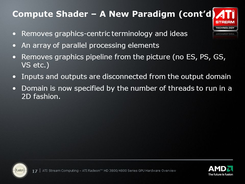 | ATI Stream Computing Update | Confidential 17 | ATI Stream Computing – ATI Radeon™ HD 3800/4800 Series GPU Hardware Overview Compute Shader – A New Paradigm (cont'd) Removes graphics-centric terminology and ideas An array of parallel processing elements Removes graphics pipeline from the picture (no ES, PS, GS, VS etc.) Inputs and outputs are disconnected from the output domain Domain is now specified by the number of threads to run in a 2D fashion.