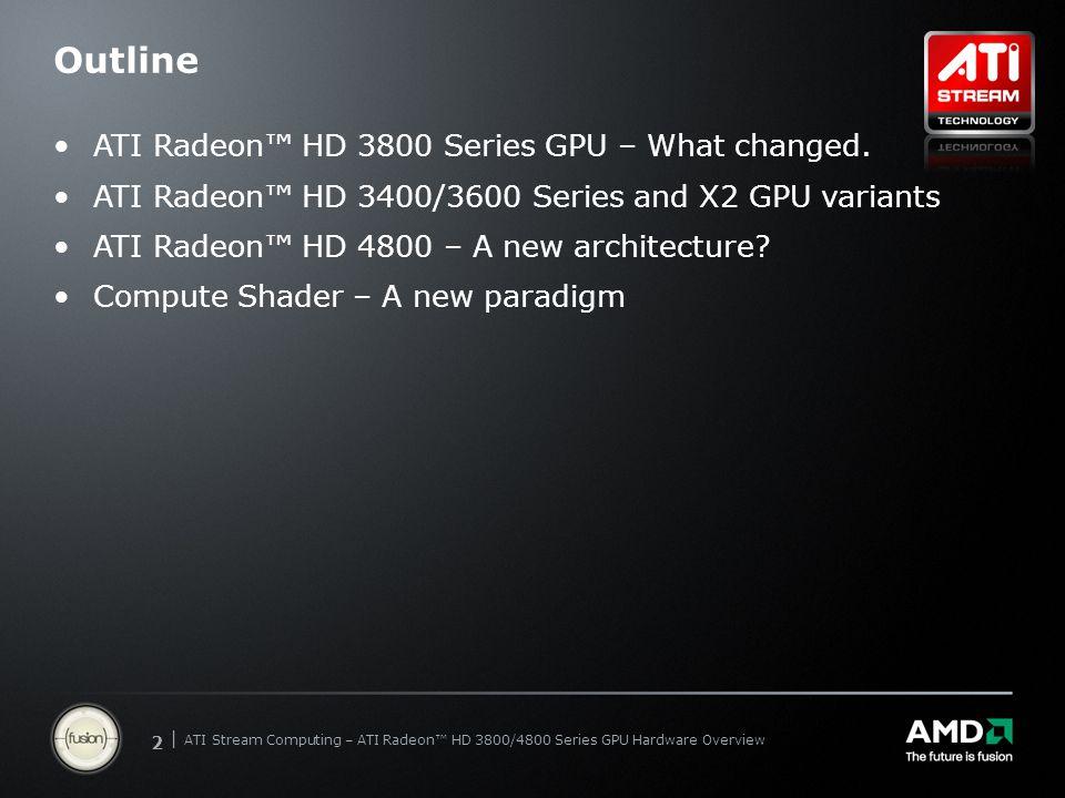 | ATI Stream Computing Update | Confidential 22 | ATI Stream Computing – ATI Radeon™ HD 3800/4800 Series GPU Hardware Overview Outline ATI Radeon™ HD