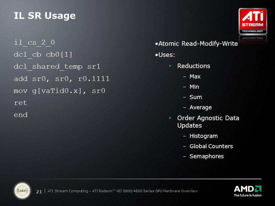 | ATI Stream Computing Update | Confidential 21 | ATI Stream Computing – ATI Radeon™ HD 3800/4800 Series GPU Hardware Overview IL SR Usage il_cs_2_0 d