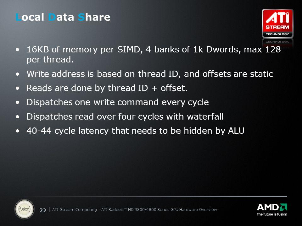 | ATI Stream Computing Update | Confidential 22 | ATI Stream Computing – ATI Radeon™ HD 3800/4800 Series GPU Hardware Overview Local Data Share 16KB o