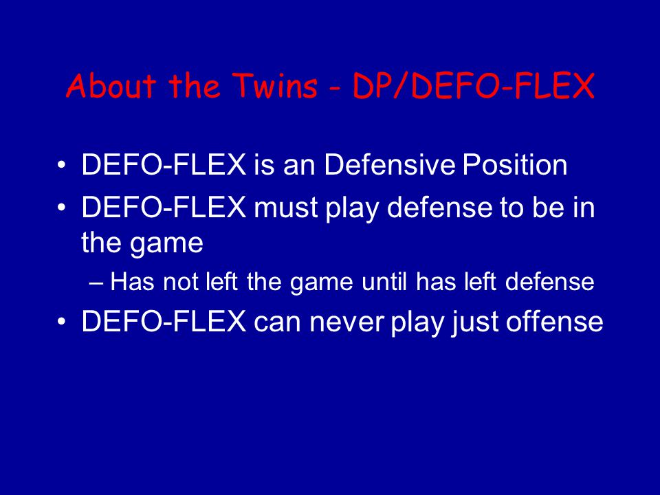 About the Twins - DP/DEFO-FLEX DEFO-FLEX is an Defensive Position DEFO-FLEX must play defense to be in the game –Has not left the game until has left