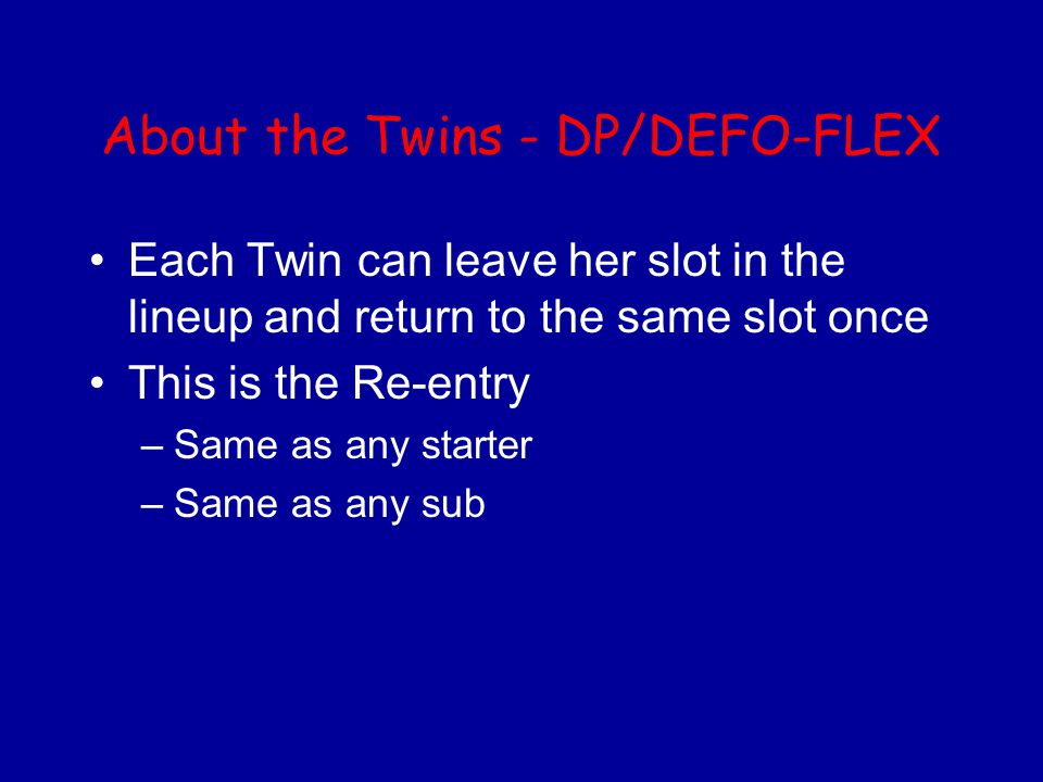 About the Twins - DP/DEFO-FLEX Each Twin can leave her slot in the lineup and return to the same slot once This is the Re-entry –Same as any starter –