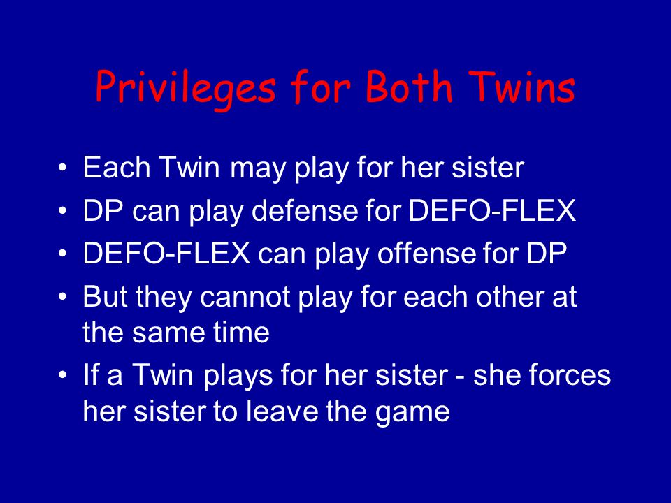 Privileges for Both Twins Each Twin may play for her sister DP can play defense for DEFO-FLEX DEFO-FLEX can play offense for DP But they cannot play f