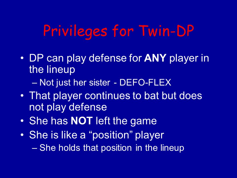 Privileges for Twin-DP DP can play defense for ANY player in the lineup –Not just her sister - DEFO-FLEX That player continues to bat but does not pla