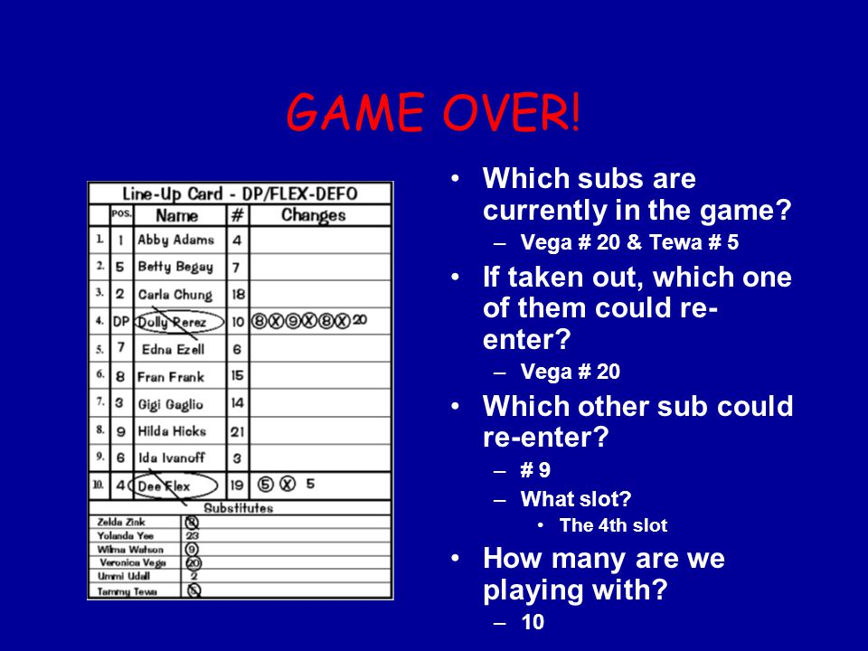 GAME OVER! Which subs are currently in the game? –Vega # 20 & Tewa # 5 If taken out, which one of them could re- enter? –Vega # 20 Which other sub cou