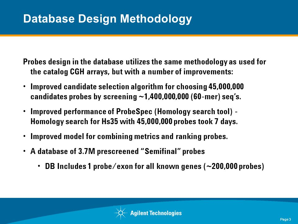 Page 3 Probes design in the database utilizes the same methodology as used for the catalog CGH arrays, but with a number of improvements: Improved candidate selection algorithm for choosing 45,000,000 candidates probes by screening ~1,400,000,000 (60-mer) seq's.