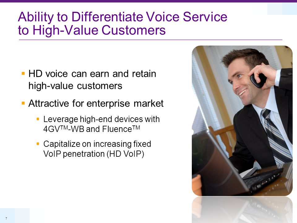 7  HD voice can earn and retain high-value customers  Attractive for enterprise market  Leverage high-end devices with 4GV TM -WB and Fluence TM 