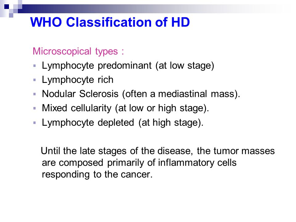 WHO Classification of HD Microscopical types :  Lymphocyte predominant (at low stage)  Lymphocyte rich  Nodular Sclerosis (often a mediastinal mass