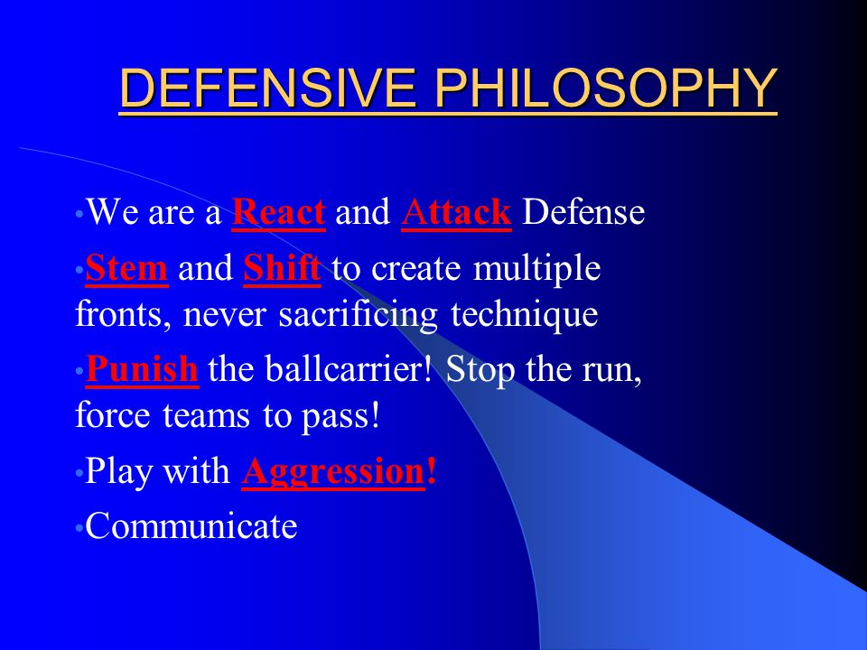 DEFENSIVE PHILOSOPHY We are a React and Attack Defense Stem and Shift to create multiple fronts, never sacrificing technique Punish the ballcarrier.