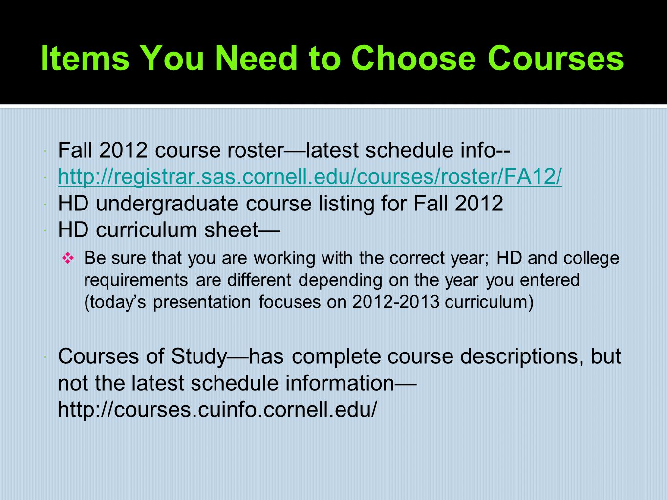 Items You Need to Choose Courses  Fall 2012 course roster—latest schedule info--  http://registrar.sas.cornell.edu/courses/roster/FA12/ http://regis
