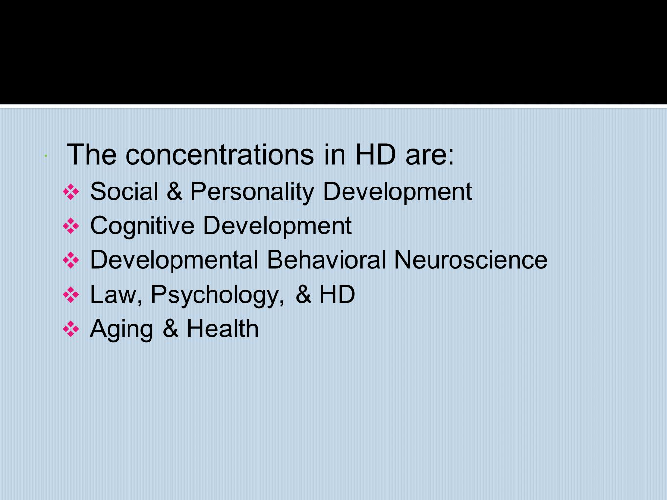  The concentrations in HD are:  Social & Personality Development  Cognitive Development  Developmental Behavioral Neuroscience  Law, Psychology,