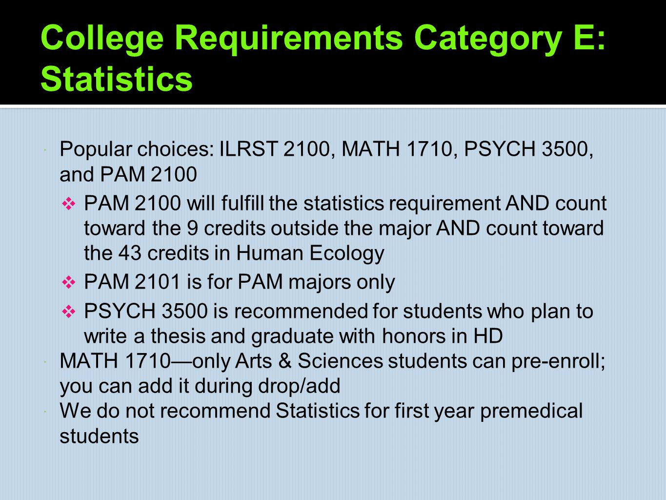 College Requirements Category E: Statistics  Popular choices: ILRST 2100, MATH 1710, PSYCH 3500, and PAM 2100  PAM 2100 will fulfill the statistics