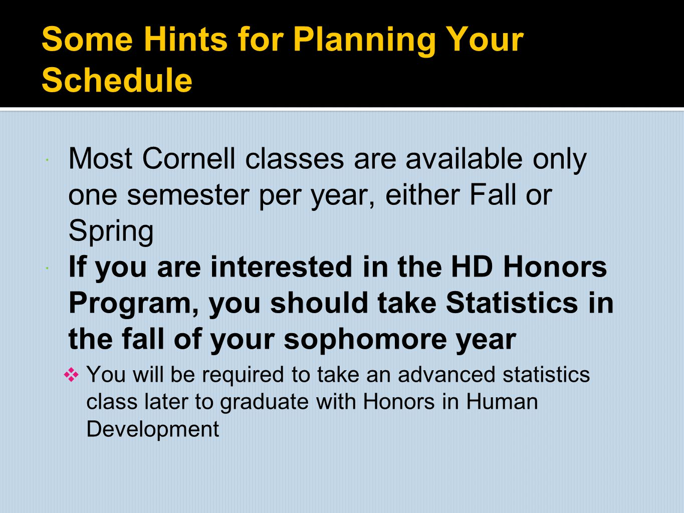 Some Hints for Planning Your Schedule  Most Cornell classes are available only one semester per year, either Fall or Spring  If you are interested i