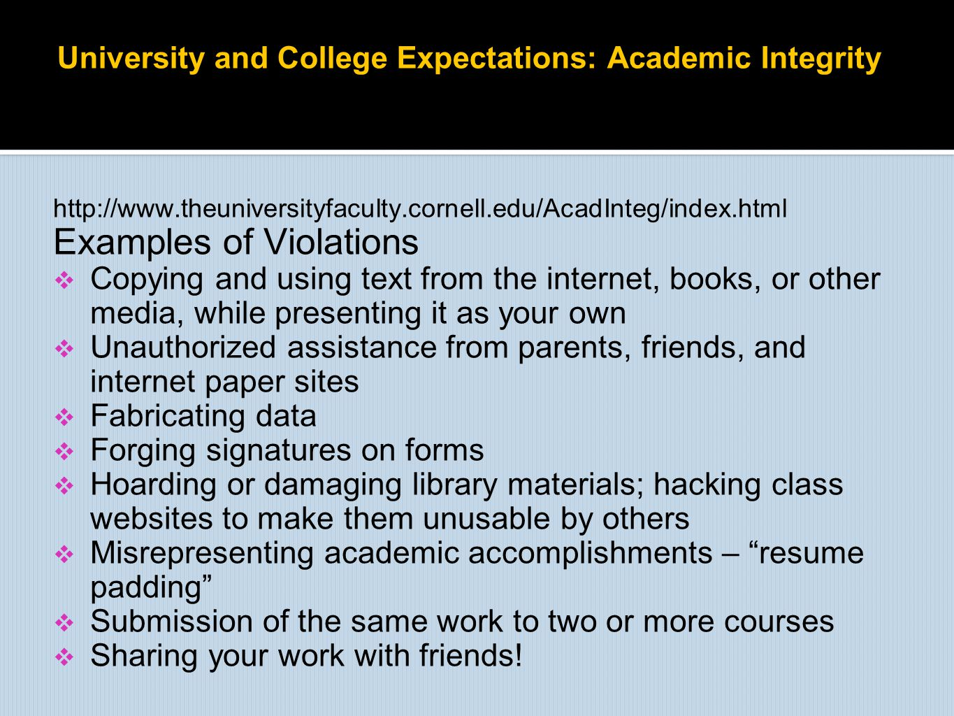 University and College Expectations: Academic Integrity http://www.theuniversityfaculty.cornell.edu/AcadInteg/index.html Examples of Violations  Copy