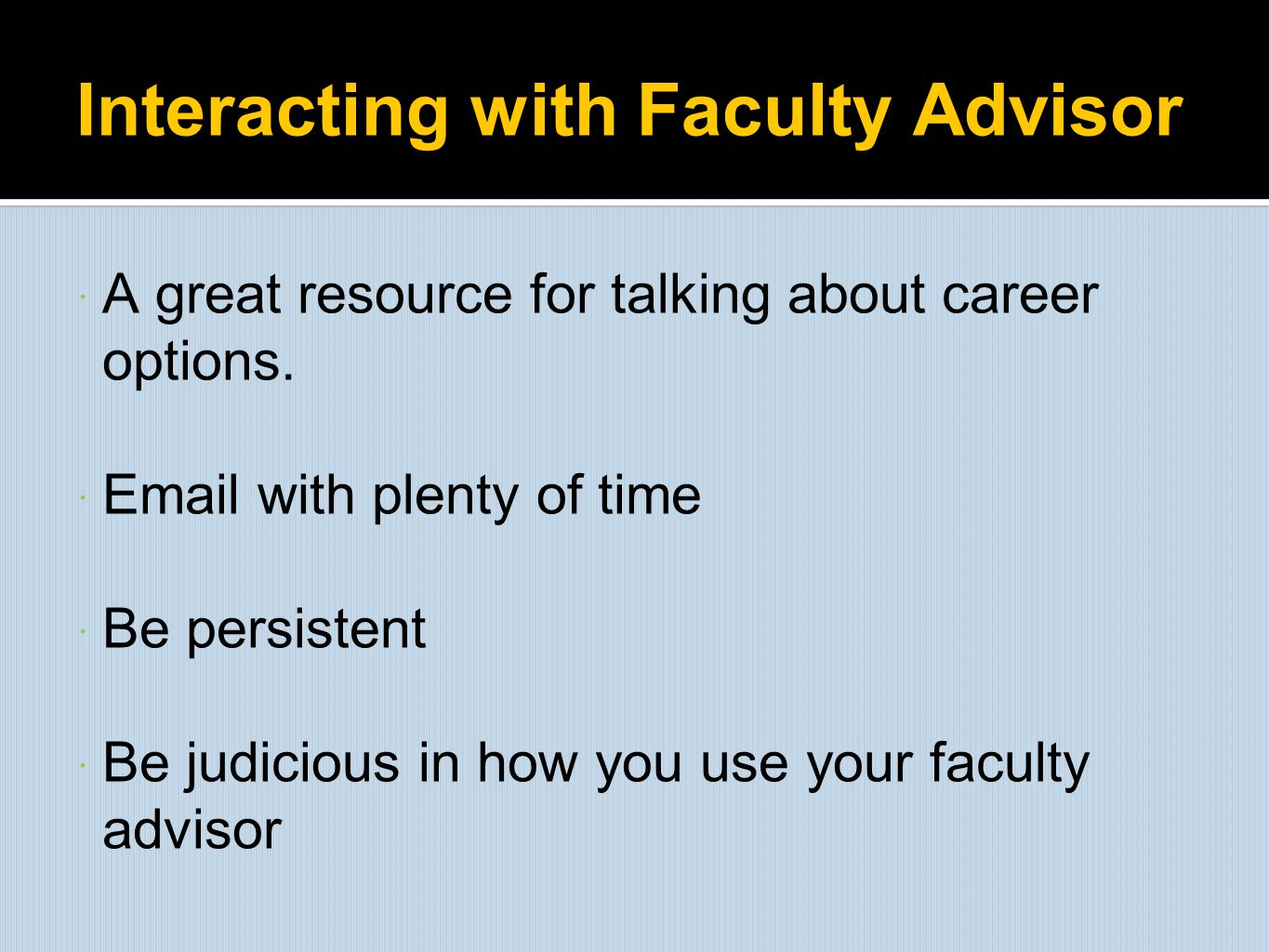 Interacting with Faculty Advisor  A great resource for talking about career options.  Email with plenty of time  Be persistent  Be judicious in ho