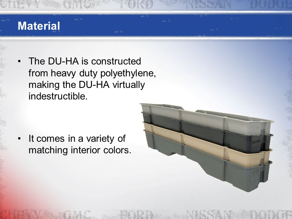 Material The DU-HA is constructed from heavy duty polyethylene, making the DU-HA virtually indestructible. It comes in a variety of matching interior