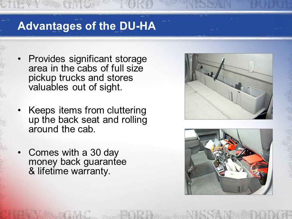 Advantages of the DU-HA Provides significant storage area in the cabs of full size pickup trucks and stores valuables out of sight. Keeps items from c
