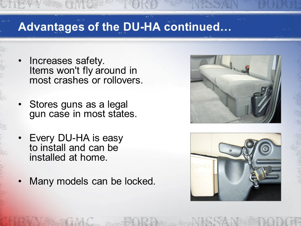 Advantages of the DU-HA continued… Increases safety. Items won't fly around in most crashes or rollovers. Stores guns as a legal gun case in most stat