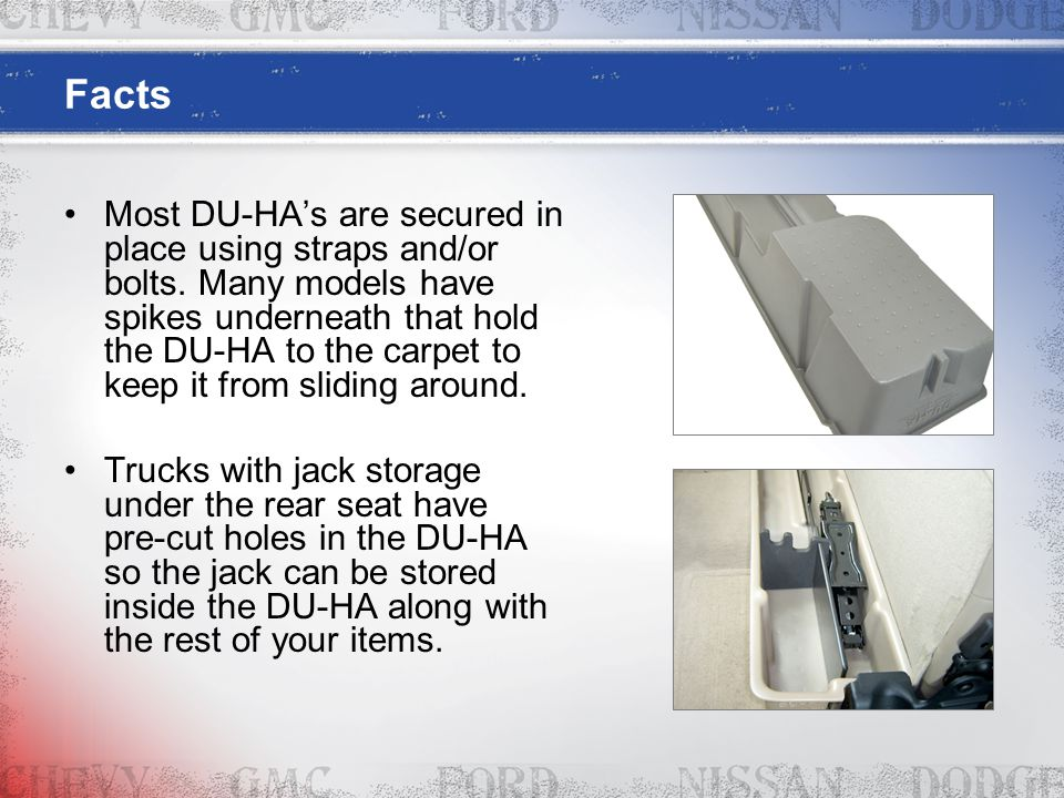 Facts Most DU-HA's are secured in place using straps and/or bolts. Many models have spikes underneath that hold the DU-HA to the carpet to keep it fro