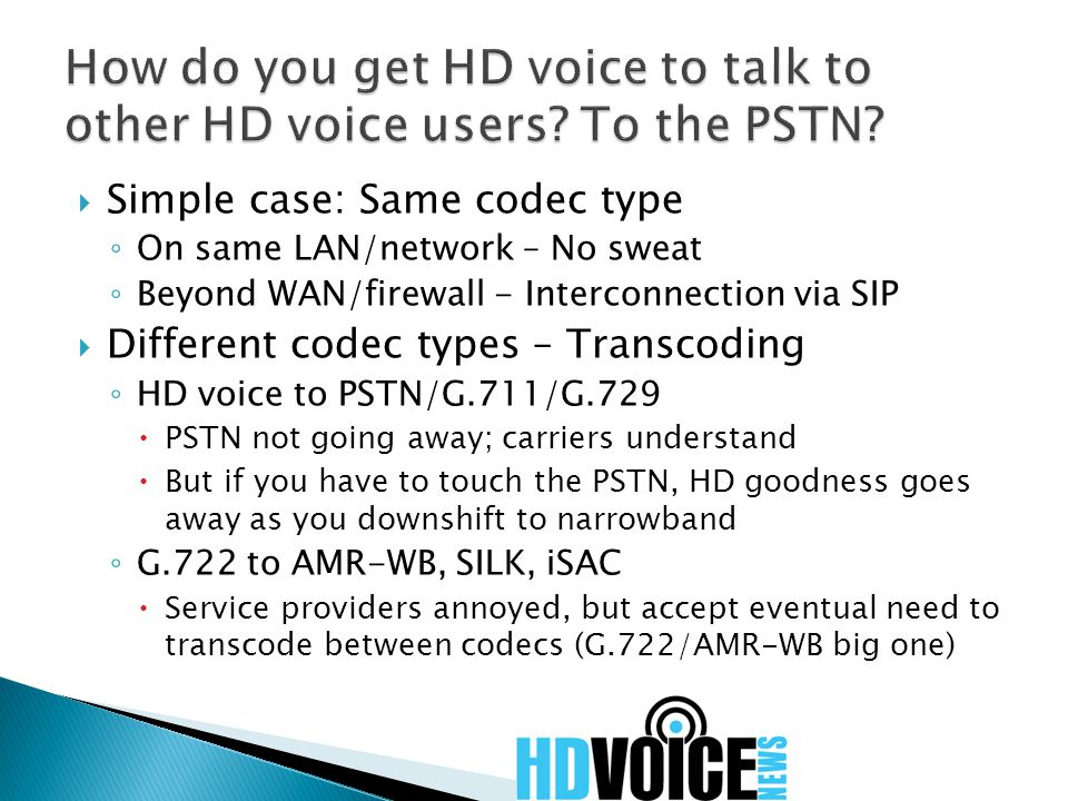  Simple case: Same codec type ◦ On same LAN/network – No sweat ◦ Beyond WAN/firewall - Interconnection via SIP  Different codec types – Transcoding ◦ HD voice to PSTN/G.711/G.729  PSTN not going away; carriers understand  But if you have to touch the PSTN, HD goodness goes away as you downshift to narrowband ◦ G.722 to AMR-WB, SILK, iSAC  Service providers annoyed, but accept eventual need to transcode between codecs (G.722/AMR-WB big one)