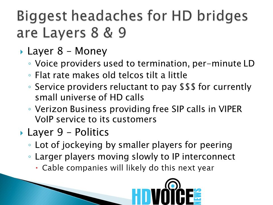  Layer 8 – Money ◦ Voice providers used to termination, per-minute LD ◦ Flat rate makes old telcos tilt a little ◦ Service providers reluctant to pay $$$ for currently small universe of HD calls ◦ Verizon Business providing free SIP calls in VIPER VoIP service to its customers  Layer 9 – Politics ◦ Lot of jockeying by smaller players for peering ◦ Larger players moving slowly to IP interconnect  Cable companies will likely do this next year