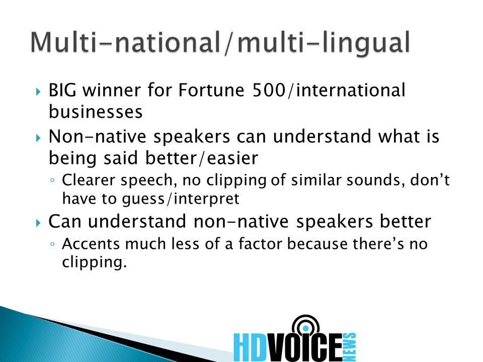  BIG winner for Fortune 500/international businesses  Non-native speakers can understand what is being said better/easier ◦ Clearer speech, no clipping of similar sounds, don't have to guess/interpret  Can understand non-native speakers better ◦ Accents much less of a factor because there's no clipping.