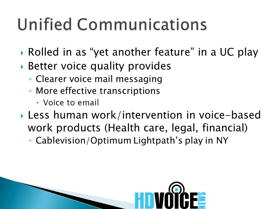  Rolled in as yet another feature in a UC play  Better voice quality provides ◦ Clearer voice mail messaging ◦ More effective transcriptions  Voice to email  Less human work/intervention in voice-based work products (Health care, legal, financial) ◦ Cablevision/Optimum Lightpath's play in NY