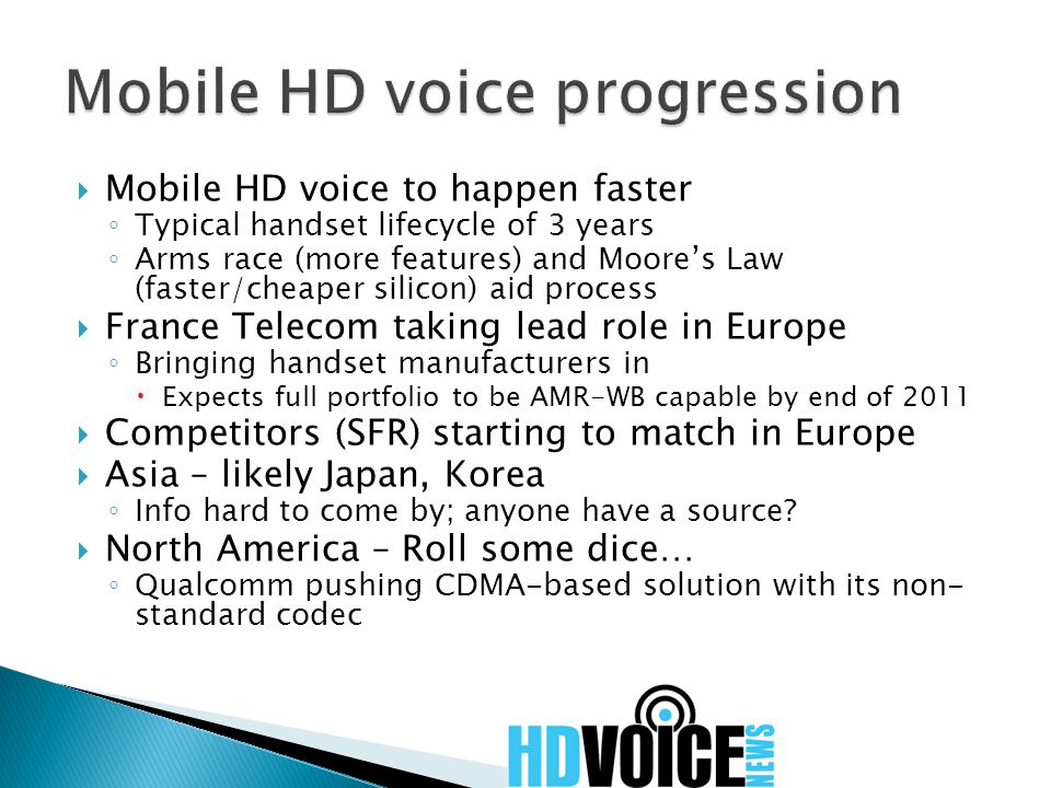  Mobile HD voice to happen faster ◦ Typical handset lifecycle of 3 years ◦ Arms race (more features) and Moore's Law (faster/cheaper silicon) aid process  France Telecom taking lead role in Europe ◦ Bringing handset manufacturers in  Expects full portfolio to be AMR-WB capable by end of 2011  Competitors (SFR) starting to match in Europe  Asia – likely Japan, Korea ◦ Info hard to come by; anyone have a source.