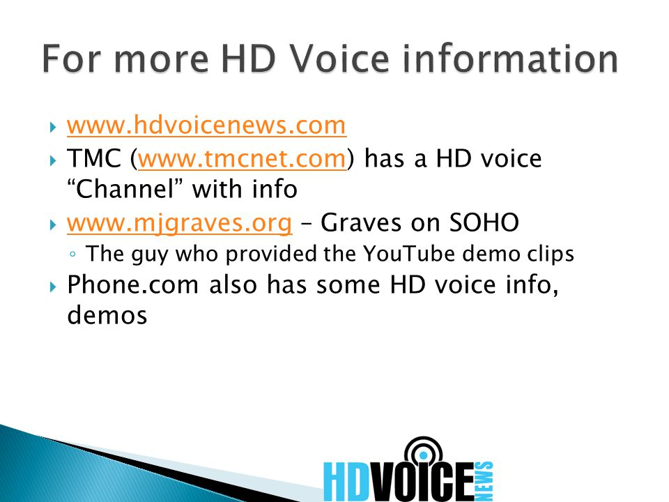  www.hdvoicenews.com www.hdvoicenews.com  TMC (www.tmcnet.com) has a HD voice Channel with infowww.tmcnet.com  www.mjgraves.org – Graves on SOHO www.mjgraves.org ◦ The guy who provided the YouTube demo clips  Phone.com also has some HD voice info, demos