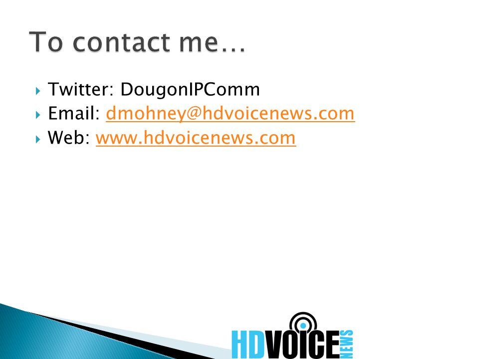  Twitter: DougonIPComm  Email: dmohney@hdvoicenews.comdmohney@hdvoicenews.com  Web: www.hdvoicenews.comwww.hdvoicenews.com