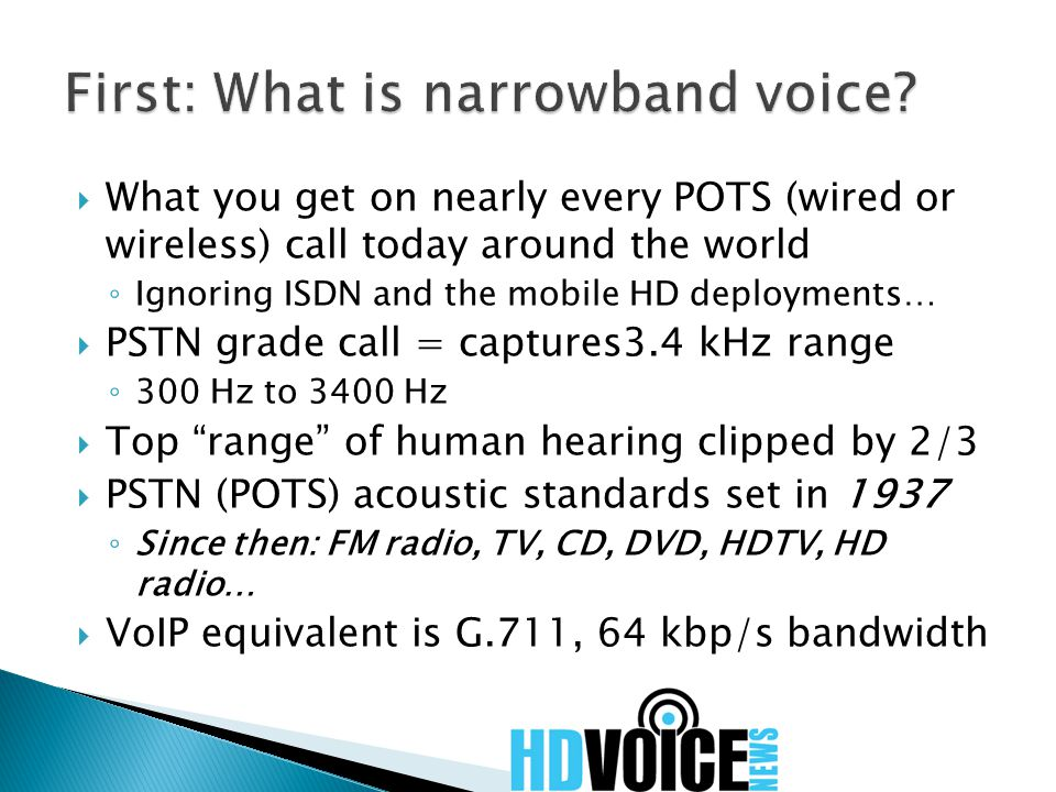  What you get on nearly every POTS (wired or wireless) call today around the world ◦ Ignoring ISDN and the mobile HD deployments…  PSTN grade call = captures3.4 kHz range ◦ 300 Hz to 3400 Hz  Top range of human hearing clipped by 2/3  PSTN (POTS) acoustic standards set in 1937 ◦ Since then: FM radio, TV, CD, DVD, HDTV, HD radio…  VoIP equivalent is G.711, 64 kbp/s bandwidth