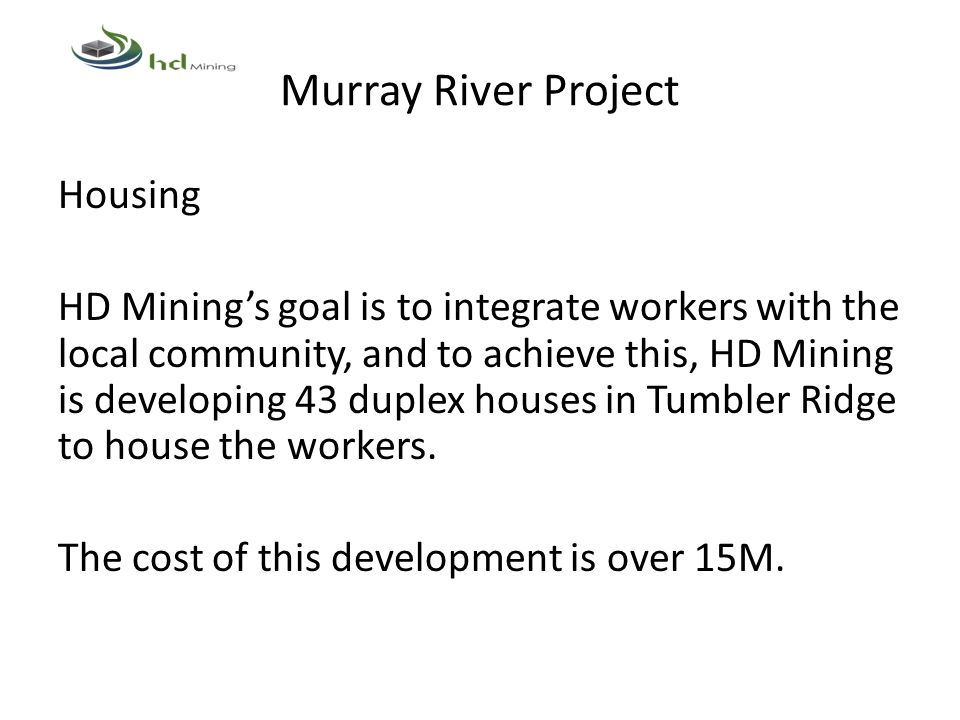 Murray River Project Housing HD Mining's goal is to integrate workers with the local community, and to achieve this, HD Mining is developing 43 duplex houses in Tumbler Ridge to house the workers.