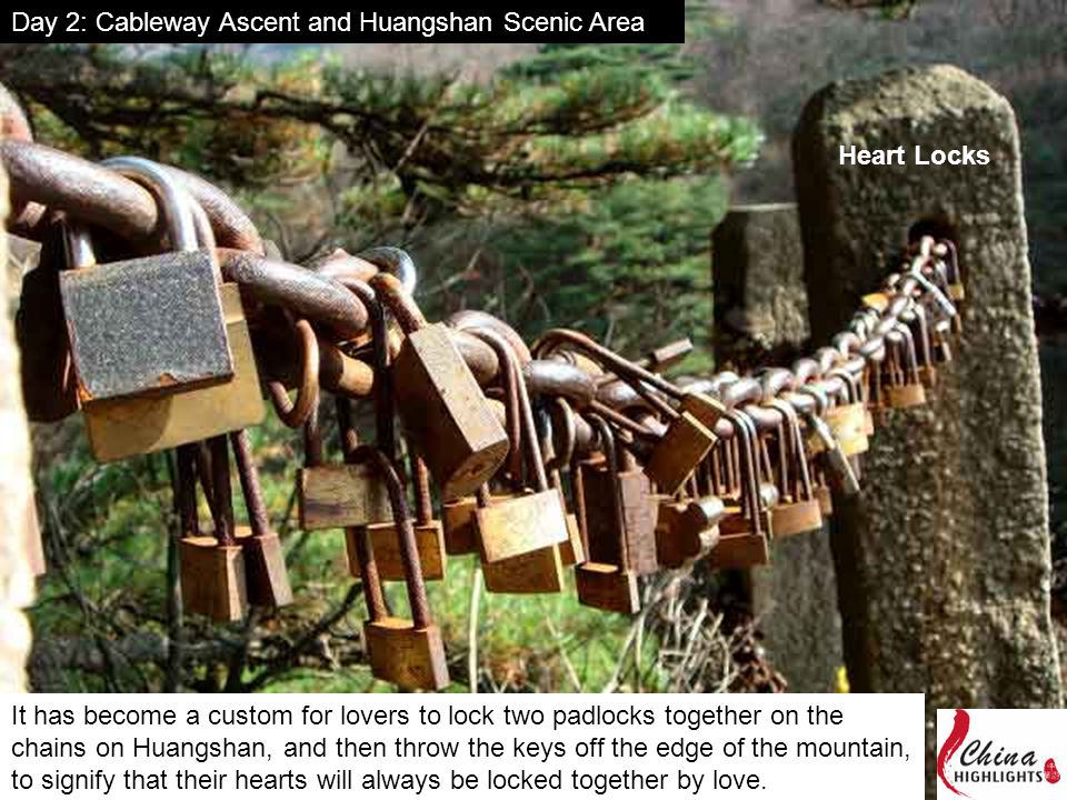 Day 2: Cableway Ascent and Huangshan Scenic Area Heart Locks It has become a custom for lovers to lock two padlocks together on the chains on Huangshan, and then throw the keys off the edge of the mountain, to signify that their hearts will always be locked together by love.