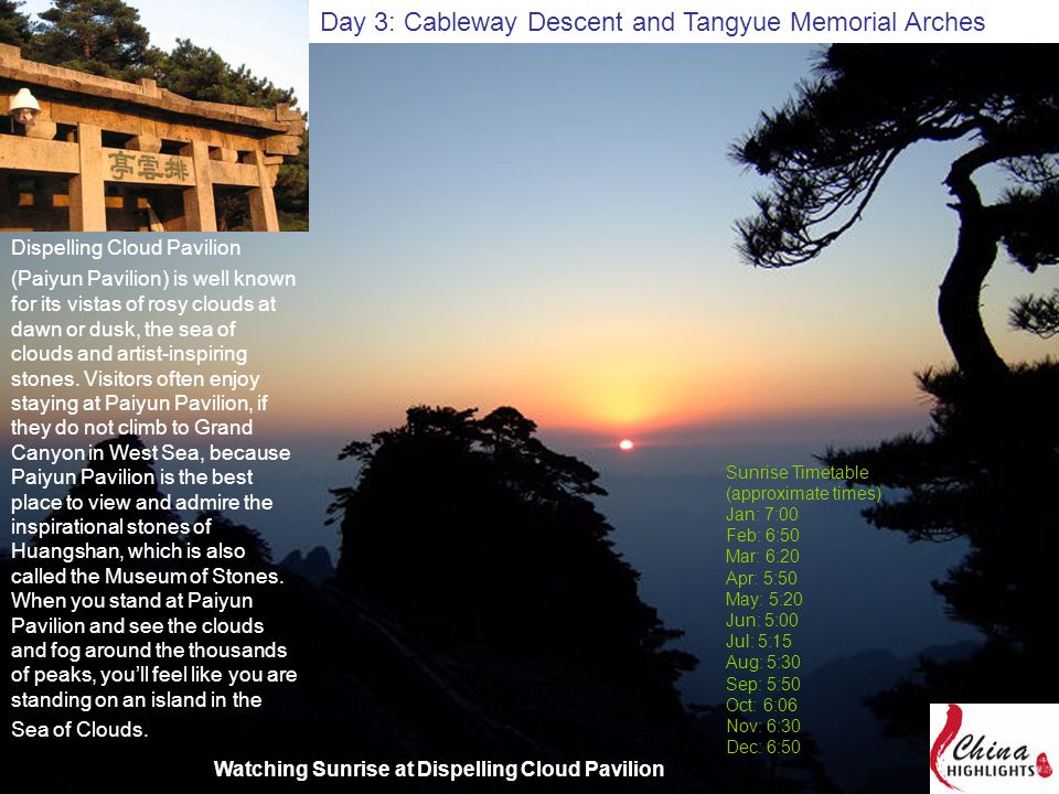 Day 3: Cableway Descent and Tangyue Memorial Arches Sunrise Timetable (approximate times) Jan: 7:00 Feb: 6:50 Mar: 6:20 Apr: 5:50 May: 5:20 Jun: 5:00 Jul: 5:15 Aug: 5:30 Sep: 5:50 Oct: 6:06 Nov: 6:30 Dec: 6:50 Dispelling Cloud Pavilion (Paiyun Pavilion) is well known for its vistas of rosy clouds at dawn or dusk, the sea of clouds and artist-inspiring stones.
