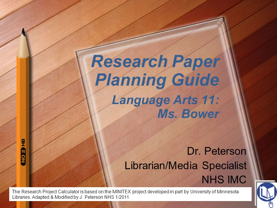 Research Paper Planning Guide Language Arts 11: Ms. Bower Dr. Peterson Librarian/Media Specialist NHS IMC The Research Project Calculator is based on