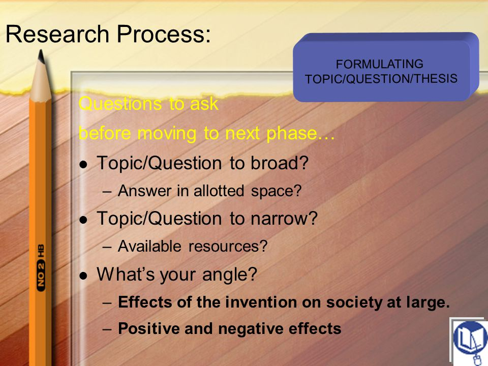 Questions to ask before moving to next phase… Topic/Question to broad? –Answer in allotted space? Topic/Question to narrow? –Available resources? What