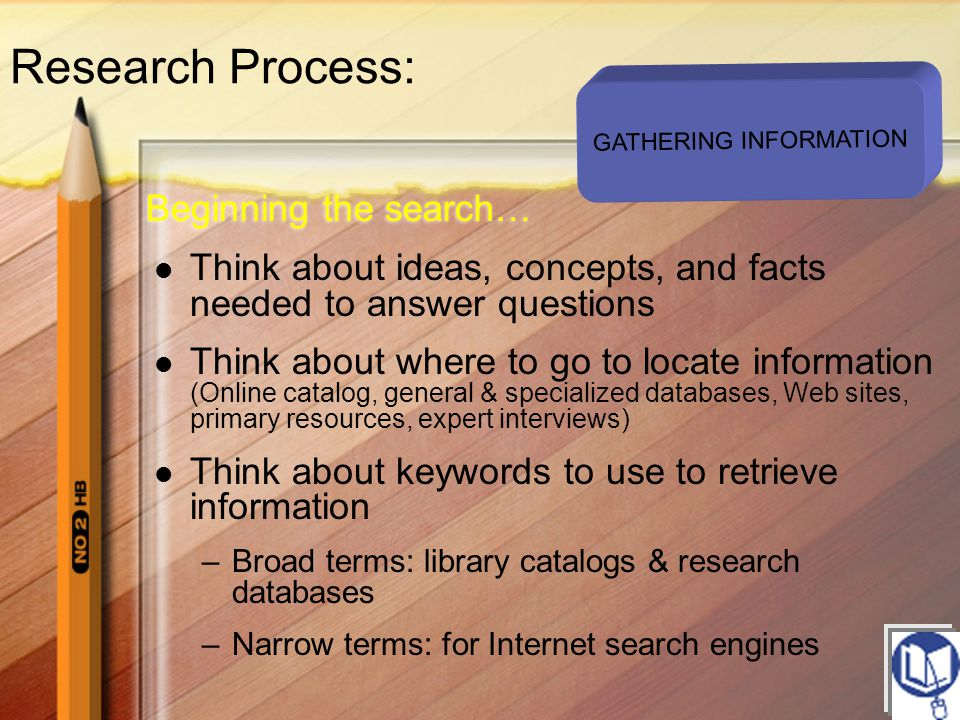 Think about ideas, concepts, and facts needed to answer questions Think about where to go to locate information (Online catalog, general & specialized